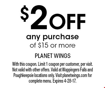 $2 off any purchase of $15 or more. With this coupon. Limit 1 coupon per customer, per visit. Not valid with other offers. Valid at Wappingers Falls and Poughkeepsie locations only. Visit planetwings.com for complete menu. Expires 4-28-17.