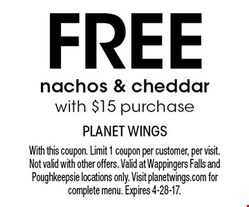 Free nachos & cheddar with $15 purchase. With this coupon. Limit 1 coupon per customer, per visit. Not valid with other offers. Valid at Wappingers Falls and Poughkeepsie locations only. Visit planetwings.com for complete menu. Expires 4-28-17.