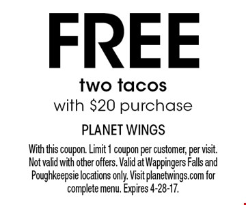 Free two tacos with $20 purchase. With this coupon. Limit 1 coupon per customer, per visit. Not valid with other offers. Valid at Wappingers Falls and Poughkeepsie locations only. Visit planetwings.com for complete menu. Expires 4-28-17.