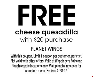 Free cheese quesadilla with $20 purchase. With this coupon. Limit 1 coupon per customer, per visit. Not valid with other offers. Valid at Wappingers Falls and Poughkeepsie locations only. Visit planetwings.com for complete menu. Expires 4-28-17.