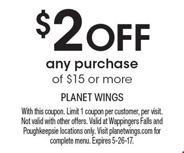 $2 off any purchase of $15 or more. With this coupon. Limit 1 coupon per customer, per visit. Not valid with other offers. Valid at Wappingers Falls and Poughkeepsie locations only. Visit planetwings.com for complete menu. Expires 5-26-17.
