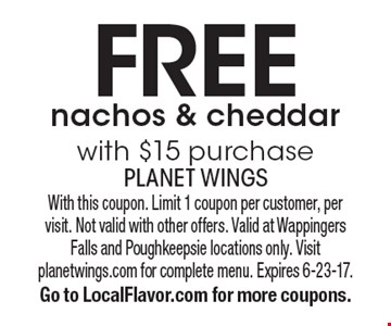 Free nachos & cheddar with $15 purchase. With this coupon. Limit 1 coupon per customer, per visit. Not valid with other offers. Valid at Wappingers Falls and Poughkeepsie locations only. Visit planetwings.com for complete menu. Expires 6-23-17. Go to LocalFlavor.com for more coupons.