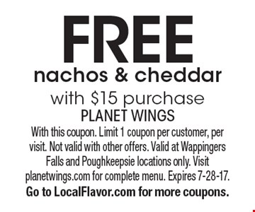 Free nachos & cheddar with $15 purchase. With this coupon. Limit 1 coupon per customer, per  visit. Not valid with other offers. Valid at Wappingers Falls and Poughkeepsie locations only. Visit planetwings.com for complete menu. Expires 7-28-17.  Go to LocalFlavor.com for more coupons.