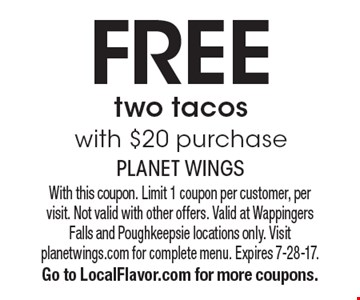 Free two tacos with $20 purchase. With this coupon. Limit 1 coupon per customer, per  visit. Not valid with other offers. Valid at Wappingers Falls and Poughkeepsie locations only. Visit planetwings.com for complete menu. Expires 7-28-17.  Go to LocalFlavor.com for more coupons.