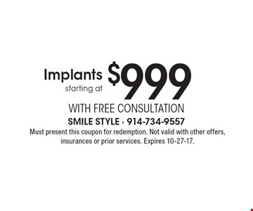 Implants starting at $999 With FREE Consultation. Must present this coupon for redemption. Not valid with other offers, insurances or prior services. Expires 10-27-17.