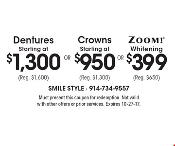 $399 ZOOM® Whitening (Reg. $650) OR Crowns Starting at $950 (Reg. $1,300) OR Dentures Starting at $1,300 (Reg. $1,600). Must present this coupon for redemption. Not valid with other offers or prior services. Expires 10-27-17.