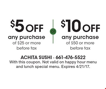 $5 off any purchase of $25 or more before tax or $10 off any purchase of $50 or more before tax. With this coupon. Not valid on happy hour menu and lunch special menu. Expires 4/21/17.