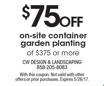 $75 off on-site container garden planting of $375 or more. With this coupon. Not valid with other offers or prior purchases. Expires 5/26/17.