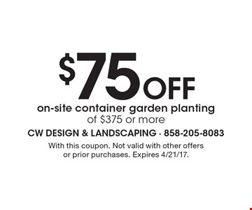 $75 Off on-site container garden planting of $375 or more. With this coupon. Not valid with other offers or prior purchases. Expires 4/21/17.