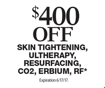 $400 off Skin tightening, Ultherapy, Resurfacing, CO2, Erbium, RF*. Expiration 6/17/17.Offers cannot be combined with any other coupons, specials or promotions or prior purchases, carry no cash value.