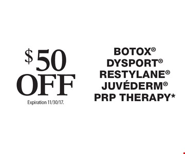 $50 Off Botox®, Dysport®, Restylane®, Juvederm®, PRP THERAPY*. Offers cannot be combined with any other coupons, specials or promotions or prior purchases, carry no cash value. Expiration 11/30/17.