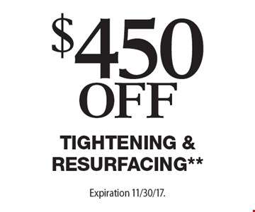 $450 Off Tightening & Resurfacing**. Offers cannot be combined with any other coupons, specials or promotions or prior purchases, carry no cash value. Applicable towards treatment packages values at $1500 or more Expiration 11/30/17.