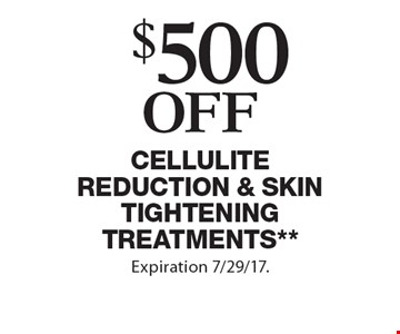 $500 off Cellulite Reduction & Skin Tightening Treatments**. **Applicable towards treatment packages values at $1500 or more. Expiration 7/29/17.
