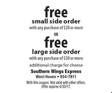 Free large side order with any purchase of $30 or more. Free small side order with any purchase of $20 or more. Additional charge for cheese. With this coupon. Not valid with other offers. Offer expires 4/30/17.
