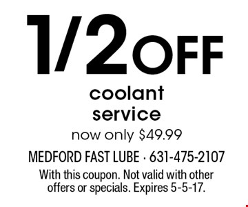 1/2 off coolant service. Now only $49.99. With this coupon. Not valid with other offers or specials. Expires 5-5-17.