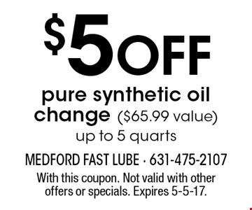 $5 off pure synthetic oil change ($65.99 value). Up to 5 quarts. With this coupon. Not valid with other offers or specials. Expires 5-5-17.