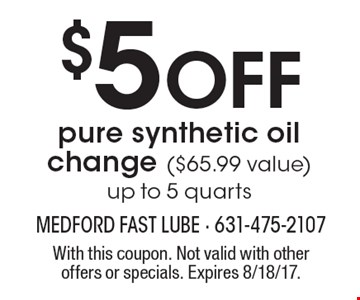 $5 Off pure synthetic oil change ($65.99 value). Up to 5 quarts. With this coupon. Not valid with other offers or specials. Expires 8/18/17.