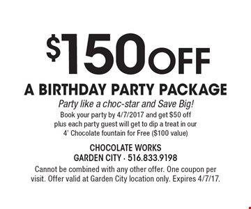 $150 Off a Birthday Party Package/ Party like a choc-star and Save Big! Book your party by 4/7/2017 and get $50 off plus each party guest will get to dip a treat in our 4' Chocolate fountain for Free ($100 value). Cannot be combined with any other offer. One coupon per visit. Offer valid at Garden City location only. Expires 4/7/17.
