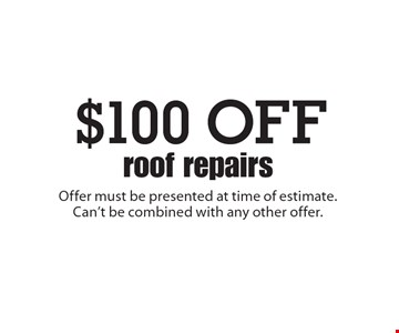 $100 OFF roof repairs. Offer must be presented at time of estimate. Can't be combined with any other offer.