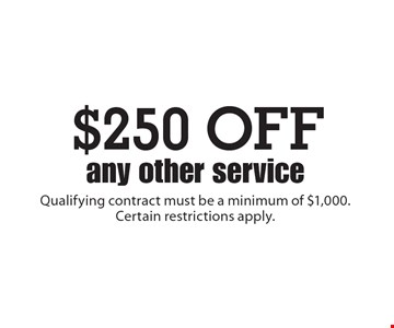 $250 OFF any other service. Qualifying contract must be a minimum of $1,000. Certain restrictions apply.
