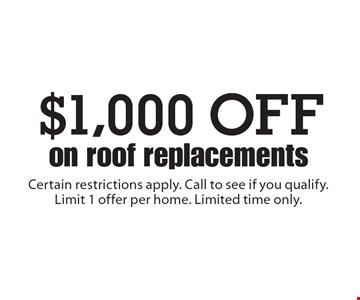 $1,000 OFF on roof replacements. Certain restrictions apply. Call to see if you qualify. Limit 1 offer per home. Limited time only.