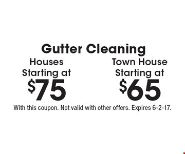 Gutter Cleaning Houses Starting at $75. Town House Starting at $65. With this coupon. Not valid with other offers. Expires 6-2-17.