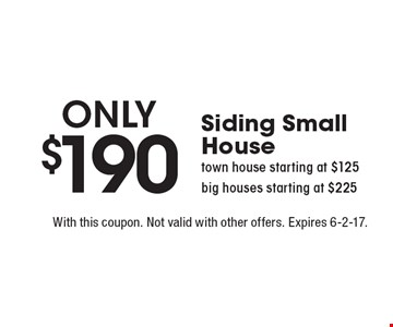 Only $190Siding Small House. town house starting at $125 big houses starting at $225. With this coupon. Not valid with other offers. Expires 6-2-17.