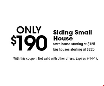 Only $190 Siding small house, town house starting at $125, big houses starting at $225. With this coupon. Not valid with other offers. Expires 7-14-17.