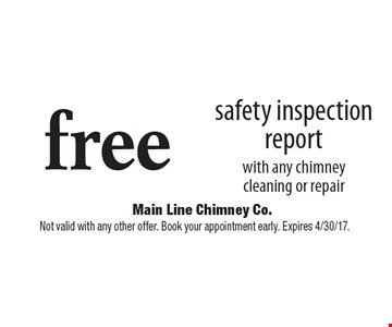 Free safety inspection report with any chimney cleaning or repair. Not valid with any other offer. Book your appointment early. Expires 4/30/17.