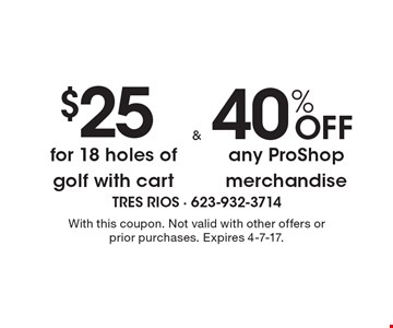 $25 for 18 holes of golf with cart. 40% OFF any ProShop merchandise. With this coupon. Not valid with other offers or prior purchases. Expires 4-7-17.