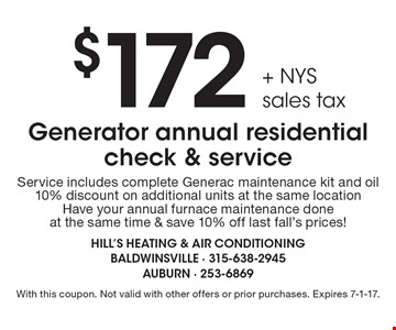 $172 + NYS sales tax Generator annual residential check & service. Includes complete Generac maintenance kit and oil. 10% discount on additional units at the same location. Have your annual furnace maintenance done at the same time & save 10% off last fall's prices!  With this coupon. Not valid with other offers or prior purchases. Expires 7-1-17.