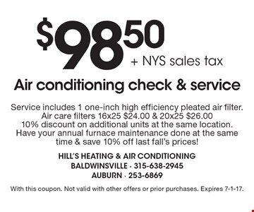 $98.50 + NYS sales tax Air conditioning check & service. Includes 1 one-inch high efficiency pleated air filter. Air care filters 16x25 $24.00 & 20x25 $26.00. 10% discount on additional units at the same location. Have your annual furnace maintenance done at the same time & save 10% off last fall's prices! With this coupon. Not valid with other offers or prior purchases. Expires 7-1-17.