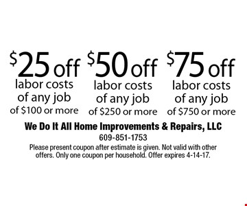 $25 off labor costs of any job of $100 or more. $50 off labor costs of any job of $250 or more. $75 off labor costs of any job of $750 or more. Please present coupon after estimate is given. Not valid with other offers. Only one coupon per household. Offer expires 4-14-17.