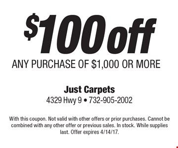 $100 off ANY PURCHASE OF $1,000 OR MORE. With this coupon. Not valid with other offers or prior purchases. Cannot be combined with any other offer or previous sales. In stock. While supplies last. Offer expires 4/14/17.