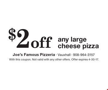 $2 off any large cheese pizza . With this coupon. Not valid with any other offers. Offer expires 4-30-17.
