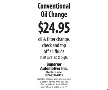 $24.95 Conventional Oil Change. Oil & filter change, check and top off all fluids most cars - up to 5 qts. With this coupon. Must be presented at time of service write-up. One offer per vehicle. Not valid with other offers. Expires 5-15-17.