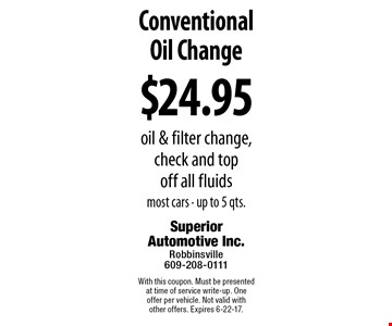 $24.95 Conventional Oil Change. Ooil & filter change, check and top off all fluids. Most cars - up to 5 qts.. With this coupon. Must be presented at time of service write-up. One offer per vehicle. Not valid with other offers. Expires 6-22-17.