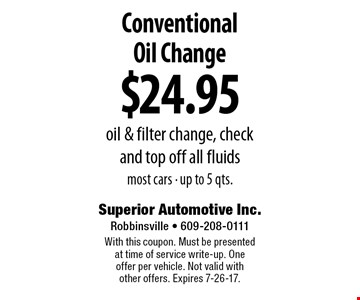 $24.95 Conventional Oil Change. Oil & filter change, check and top off all fluids. Most cars - up to 5 qts. With this coupon. Must be presented at time of service write-up. One offer per vehicle. Not valid with other offers. Expires 7-26-17.