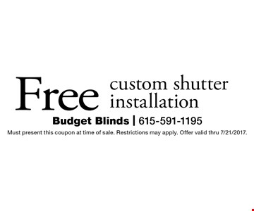 Free custom shutter installation. Must present this coupon at time of sale. Restrictions may apply. Offer valid thru 7/21/2017.