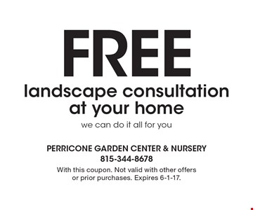 Free landscape consultation at your home, we can do it all for you. With this coupon. Not valid with other offers or prior purchases. Expires 6-1-17.
