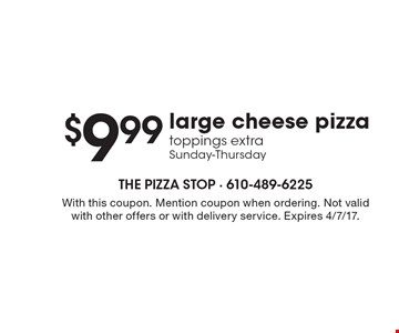 $9.99 large cheese pizza. Toppings extra. Sunday-Thursday. With this coupon. Mention coupon when ordering. Not valid with other offers or with delivery service. Expires 4/7/17.