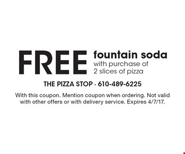 Free fountain soda with purchase of 2 slices of pizza. With this coupon. Mention coupon when ordering. Not valid with other offers or with delivery service. Expires 4/7/17.