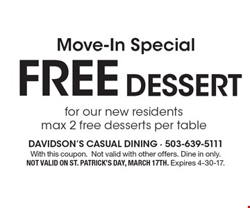 Move-In Special Free dessert for our new residents, max 2 free desserts per table. With this coupon. Not valid with other offers. Dine in only. Not valid on St. Patrick's Day, March 17th. Expires 4-30-17.