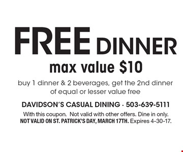 Free DINNER buy 1 dinner & 2 beverages, get the 2nd dinner of equal or lesser value free, max value $10. With this coupon. Not valid with other offers. Dine in only. Not valid on St. Patrick's Day, March 17th. Expires 4-30-17.