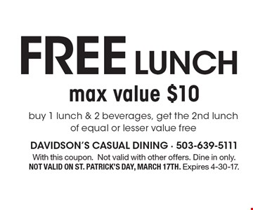 Free lunch buy 1 lunch & 2 beverages, get the 2nd lunch of equal or lesser value free, max value $10 . With this coupon. Not valid with other offers. Dine in only. Not valid on St. Patrick's Day, March 17th. Expires 4-30-17.