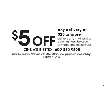 $5 off any delivery of $25 or more. Delivery only. Not valid on catering. Can be used any day/time of the week. With this coupon. Not valid with other offers, prior purchases or on holidays. Expires 5-12-17.