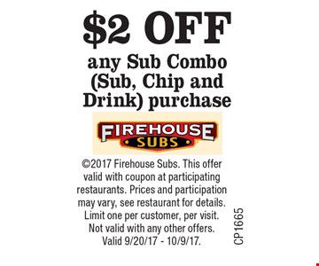 $2 OFF any Sub Combo (Sub, Chip and Drink) purchase. 2017 Firehouse Subs. This offer valid with coupon at participating restaurants. Prices and participation may vary, see restaurant for details. Limit one per customer, per visit. Not valid with any other offers. Valid 9/20/17 - 10/9/17.