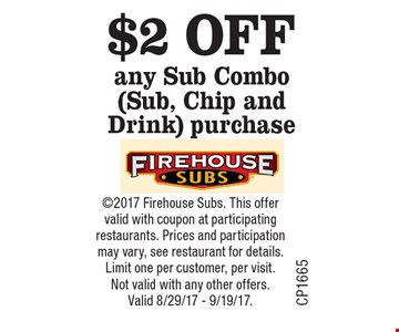 $2 OFF any Sub Combo (Sub, Chip and Drink) purchase. 2017 Firehouse Subs. This offer valid with coupon at participating restaurants. Prices and participation may vary, see restaurant for details. Limit one per customer, per visit. Not valid with any other offers. Valid 8/29/17 - 9/19/17.