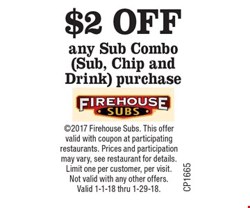 $2 OFF any Sub Combo (Sub, Chip and Drink) purchase. 2017 Firehouse Subs. This offer valid with coupon at participating restaurants. Prices and participation may vary, see restaurant for details. Limit one per customer, per visit. Not valid with any other offers. Valid 1-1-18 thru 1-29-18.