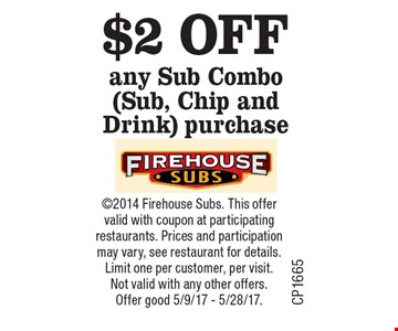 $2 OFF any Sub Combo (Sub, Chip and Drink) purchase. 2014 Firehouse Subs. This offer valid with coupon at participating restaurants. Prices and participation may vary, see restaurant for details. Limit one per customer, per visit. Not valid with any other offers. Offer good thru 5/9/17 - 5/28/17.